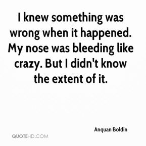 Anquan Boldin - I knew something was wrong when it happened. My nose was bleeding like crazy. But I didn't know the extent of it.