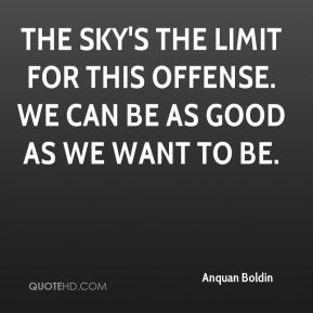 Anquan Boldin - The sky's the limit for this offense. We can be as good as we want to be.