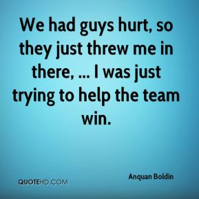 Anquan Boldin - We had guys hurt, so they just threw me in there, ... I was just trying to help the team win.