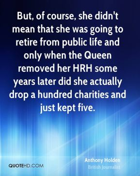 But, of course, she didn't mean that she was going to retire from public life and only when the Queen removed her HRH some years later did she actually drop a hundred charities and just kept five.
