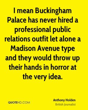 I mean Buckingham Palace has never hired a professional public relations outfit let alone a Madison Avenue type and they would throw up their hands in horror at the very idea.
