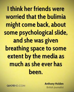 I think her friends were worried that the bulimia might come back, about some psychological slide, and she was given breathing space to some extent by the media as much as she ever has been.