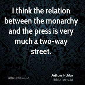 I think the relation between the monarchy and the press is very much a two-way street.