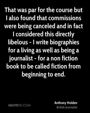 Anthony Holden - That was par for the course but I also found that commissions were being canceled and in fact I considered this directly libelous - I write biographies for a living as well as being a journalist - for a non fiction book to be called fiction from beginning to end.