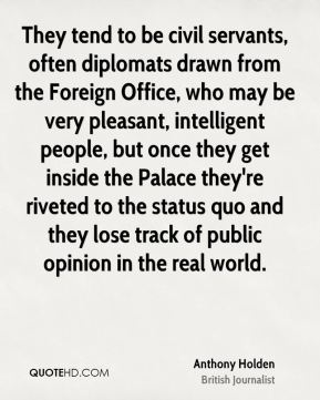 They tend to be civil servants, often diplomats drawn from the Foreign Office, who may be very pleasant, intelligent people, but once they get inside the Palace they're riveted to the status quo and they lose track of public opinion in the real world.