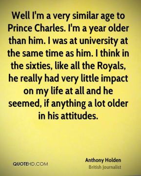 Anthony Holden - Well I'm a very similar age to Prince Charles. I'm a year older than him. I was at university at the same time as him. I think in the sixties, like all the Royals, he really had very little impact on my life at all and he seemed, if anything a lot older in his attitudes.