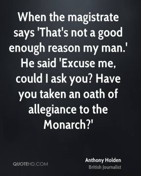 Anthony Holden - When the magistrate says 'That's not a good enough reason my man.' He said 'Excuse me, could I ask you? Have you taken an oath of allegiance to the Monarch?'