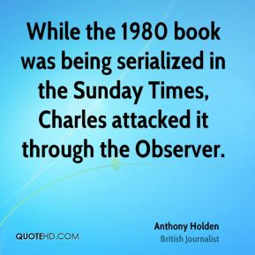 Anthony Holden - While the 1980 book was being serialized in the Sunday Times, Charles attacked it through the Observer.