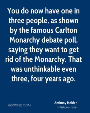 Anthony Holden - You do now have one in three people, as shown by the famous Carlton Monarchy debate poll, saying they want to get rid of the Monarchy. That was unthinkable even three, four years ago.