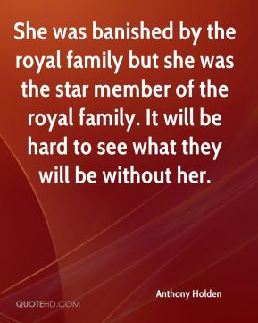 Anthony Holden - She was banished by the royal family but she was the star member of the royal family. It will be hard to see what they will be without her.