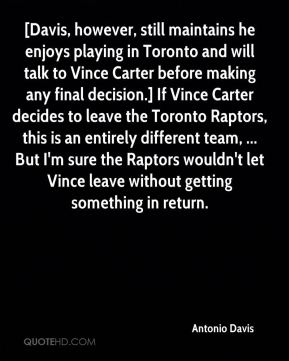 Antonio Davis - [Davis, however, still maintains he enjoys playing in Toronto and will talk to Vince Carter before making any final decision.] If Vince Carter decides to leave the Toronto Raptors, this is an entirely different team, ... But I'm sure the Raptors wouldn't let Vince leave without getting something in return.