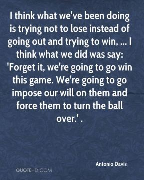 Antonio Davis - I think what we've been doing is trying not to lose instead of going out and trying to win, ... I think what we did was say: 'Forget it, we're going to go win this game. We're going to go impose our will on them and force them to turn the ball over.' .