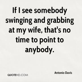 Antonio Davis - If I see somebody swinging and grabbing at my wife, that's no time to point to anybody.