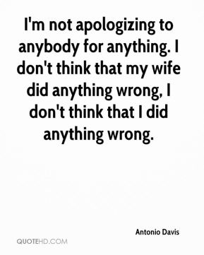 Antonio Davis - I'm not apologizing to anybody for anything. I don't think that my wife did anything wrong, I don't think that I did anything wrong.