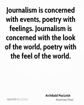 Journalism is concerned with events, poetry with feelings. Journalism is concerned with the look of the world, poetry with the feel of the world.