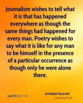 Journalism wishes to tell what it is that has happened everywhere as though the same things had happened for every man. Poetry wishes to say what it is like for any man to be himself in the presence of a particular occurrence as though only he were alone there.