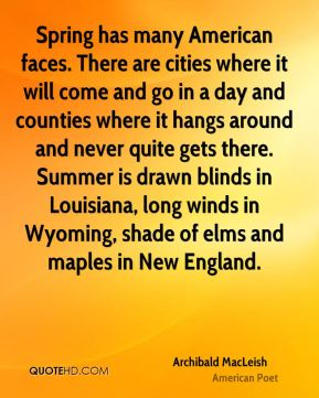 Spring has many American faces. There are cities where it will come and go in a day and counties where it hangs around and never quite gets there. Summer is drawn blinds in Louisiana, long winds in Wyoming, shade of elms and maples in New England.