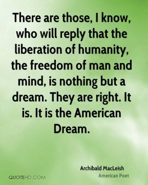 There are those, I know, who will reply that the liberation of humanity, the freedom of man and mind, is nothing but a dream. They are right. It is. It is the American Dream.