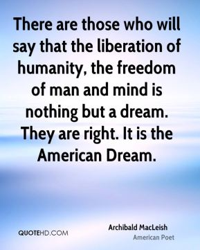 There are those who will say that the liberation of humanity, the freedom of man and mind is nothing but a dream. They are right. It is the American Dream.