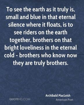 Archibald MacLeish - To see the earth as it truly is, small and blue in that eternal silence where it floats, is to see riders on the earth together, brothers on that bright loveliness in the eternal cold - brothers who know now they are truly brothers.