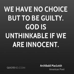 We have no choice but to be guilty. God is unthinkable if we are innocent.