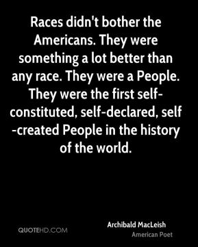 Races didn't bother the Americans. They were something a lot better than any race. They were a People. They were the first self-constituted, self-declared, self-created People in the history of the world.