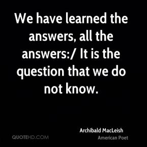 We have learned the answers, all the answers:/ It is the question that we do not know.