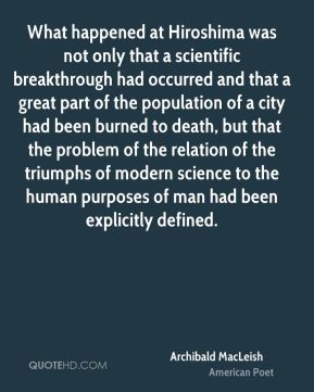 Archibald MacLeish - What happened at Hiroshima was not only that a scientific breakthrough had occurred and that a great part of the population of a city had been burned to death, but that the problem of the relation of the triumphs of modern science to the human purposes of man had been explicitly defined.