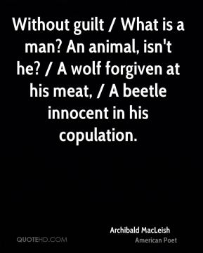 Archibald MacLeish - Without guilt / What is a man? An animal, isn't he? / A wolf forgiven at his meat, / A beetle innocent in his copulation.