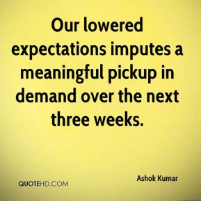 Ashok Kumar - Our lowered expectations imputes a meaningful pickup in demand over the next three weeks.