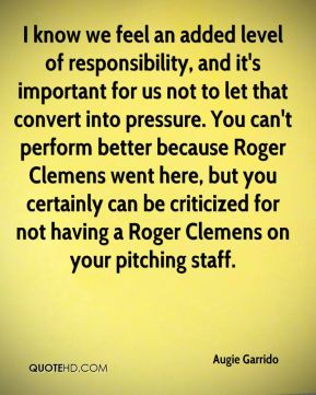 I know we feel an added level of responsibility, and it's important for us not to let that convert into pressure. You can't perform better because Roger Clemens went here, but you certainly can be criticized for not having a Roger Clemens on your pitching staff.