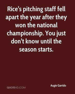 Augie Garrido - Rice's pitching staff fell apart the year after they won the national championship. You just don't know until the season starts.