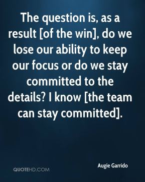 The question is, as a result [of the win], do we lose our ability to keep our focus or do we stay committed to the details? I know [the team can stay committed].