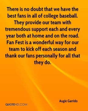 Augie Garrido - There is no doubt that we have the best fans in all of college baseball. They provide our team with tremendous support each and every year both at home and on the road. Fan Fest is a wonderful way for our team to kick off each season and thank our fans personally for all that they do.