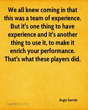 Augie Garrido - We all knew coming in that this was a team of experience. But it's one thing to have experience and it's another thing to use it, to make it enrich your performance. That's what these players did.
