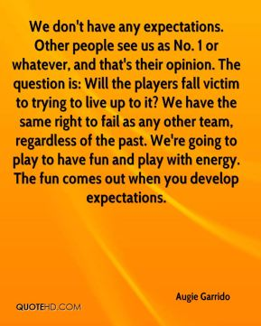 We don't have any expectations. Other people see us as No. 1 or whatever, and that's their opinion. The question is: Will the players fall victim to trying to live up to it? We have the same right to fail as any other team, regardless of the past. We're going to play to have fun and play with energy. The fun comes out when you develop expectations.