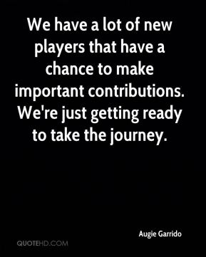 We have a lot of new players that have a chance to make important contributions. We're just getting ready to take the journey.