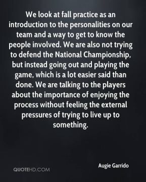 We look at fall practice as an introduction to the personalities on our team and a way to get to know the people involved. We are also not trying to defend the National Championship, but instead going out and playing the game, which is a lot easier said than done. We are talking to the players about the importance of enjoying the process without feeling the external pressures of trying to live up to something.