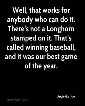 Augie Garrido - Well, that works for anybody who can do it. There's not a Longhorn stamped on it. That's called winning baseball, and it was our best game of the year.