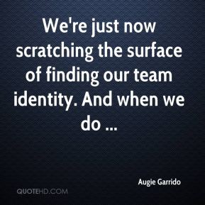 Augie Garrido - We're just now scratching the surface of finding our team identity. And when we do ...