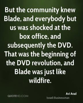 Avi Arad - But the community knew Blade, and everybody but us was shocked at the box office, and subsequently the DVD. That was the beginning of the DVD revolution, and Blade was just like wildfire.