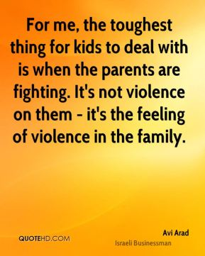 For me, the toughest thing for kids to deal with is when the parents are fighting. It's not violence on them - it's the feeling of violence in the family.