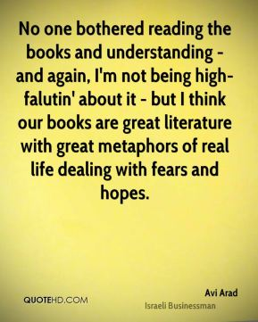 No one bothered reading the books and understanding - and again, I'm not being high-falutin' about it - but I think our books are great literature with great metaphors of real life dealing with fears and hopes.