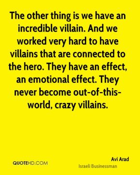 Avi Arad - The other thing is we have an incredible villain. And we worked very hard to have villains that are connected to the hero. They have an effect, an emotional effect. They never become out-of-this-world, crazy villains.