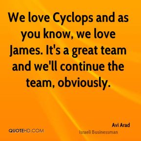 We love Cyclops and as you know, we love James. It's a great team and we'll continue the team, obviously.