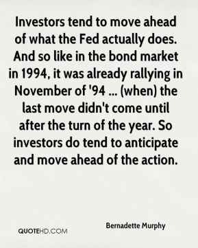 Bernadette Murphy - Investors tend to move ahead of what the Fed actually does. And so like in the bond market in 1994, it was already rallying in November of '94 ... (when) the last move didn't come until after the turn of the year. So investors do tend to anticipate and move ahead of the action.