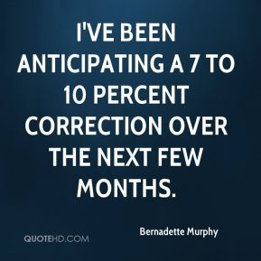 Bernadette Murphy - I've been anticipating a 7 to 10 percent correction over the next few months.