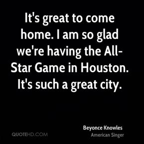Beyonce Knowles - It's great to come home. I am so glad we're having the All-Star Game in Houston. It's such a great city.