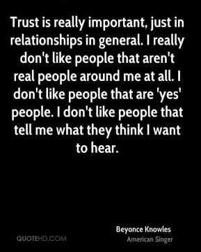 Trust is really important, just in relationships in general. I really don't like people that aren't real people around me at all. I don't like people that are 'yes' people. I don't like people that tell me what they think I want to hear.