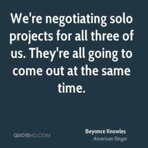 Beyonce Knowles - We're negotiating solo projects for all three of us. They're all going to come out at the same time.